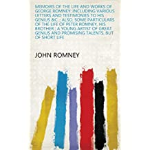 Memoirs of the Life and Works of George Romney: Including Various Letters and Testimonies to His Genius &c. ; Also, Some Particulars of the Life of Peter ... and Promising Talents, But of Short Life