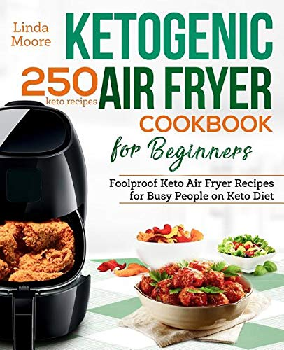 Ketogenic Air Fryer Cookbook for Beginners: Foolproof Keto Air Fryer Recipes for Busy People ...