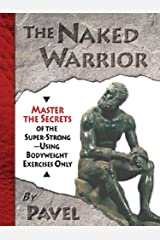 The Naked Warrior: Master the Secrets of the super-Strong--Using Bodyweight Exercises Only Kindle Edition