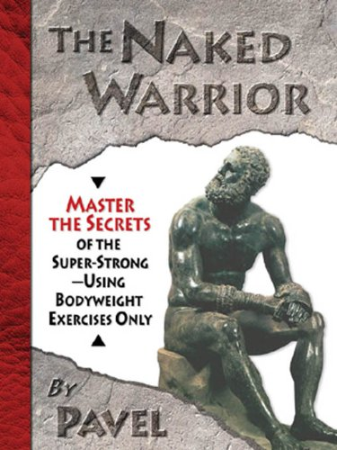 - The Naked Warrior: Master the Secrets of the super-Strong--Using Bodyweight Exercises Only