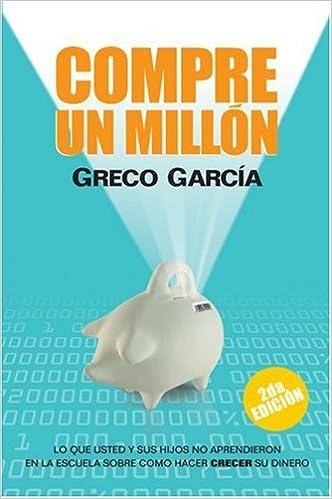 Compre Un Millon: Lo Que Usted y Sus Hijos No Aprendieron En La Escuela Sobre Como Hacer Crecer Su Dinero: Greco Garcia: 9780975581261: Amazon.com: Books