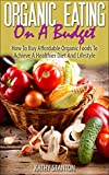 healthy food on a budget - Organic Eating On A Budget: How To Buy Affordable Organic Foods To Achieve A Healthier Diet And Lifestyle (Healthy Living Book 5)