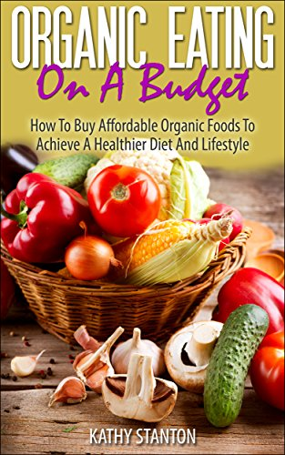 Organic Eating On A Budget: How To Buy Affordable Organic Foods To Achieve A Healthier Diet And Lifestyle (Healthy Living Book 5) by [Stanton, Kathy]