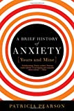 A Brief History of Anxiety?Yours and Mine, Patricia Pearson, 1596915951
