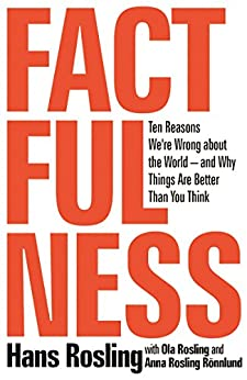 Factfulness: Ten Reasons We're Wrong About the World -- and Why Things Are Better Than You Think