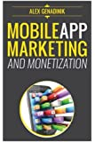 Mobile App Marketing And Monetization: How To Promote Mobile Apps Like A Pro: Learn to promote and monetize your Android or iPhone app. Get hundreds of downloads and grow your app business