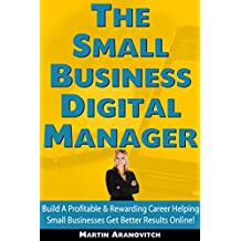 The Small Business Digital Manager: Build A Profitable & Rewarding Career Helping Small Businesses Get Better Results Online