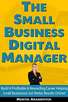 The Small Business Digital Manager: Build A Profitable & Rewarding Career Helping Small Businesses Get Better Results Online (English Edition) por [Aranovitch, Martin]