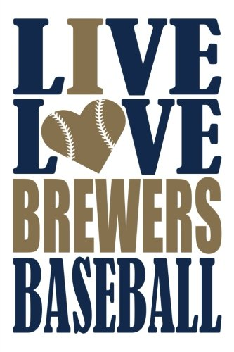 Milwaukee Brewers Heart - Live Love Brewers Baseball Journal: A lined notebook for the Milwaukee Brewers fan, 6x9 inches, 200 pages. Live Love Baseball in blue and I Heart Brewers in gold. (Sports Fan Journals)