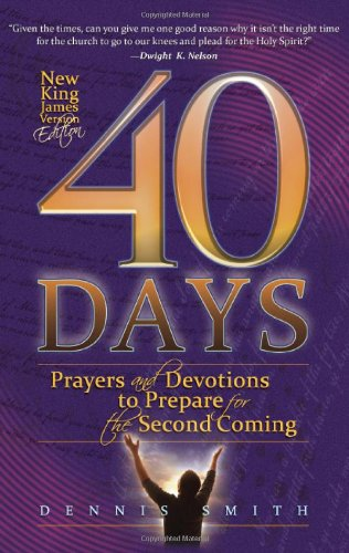 40 Days: Prayers and Devotions to Prepare for the Second Coming (40 Days Prayer And Devotions Dennis Smith)