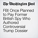 FBI Once Planned to Pay Former British Spy Who Authored Controversial Trump Dossier | Tom Hamburger,Rosalind S. Helderman