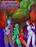 How to Draw Alien Babes and Princesses TP, Fred Perry, 0985092521