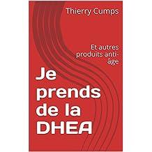 Je prends de la DHEA: Et autres produits anti-âge (French Edition)