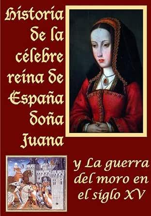 Historia de la celebre reina de España doña Juana llamada vulgarmente la loca y La guerra del moro eBook: de la Espada, Marcos Jiménez, Marcos Jiménez de la Espada: Amazon.es: Tienda Kindle