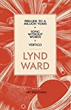 Lynd Ward: Prelude to a Million Years, Song Without Words, Vertigo (Library of America)