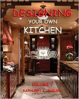Designing Your Own Kitchen: Kathleen A. Shiloh: 9780984165346: Amazon.com:  Books