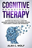 Cognitive Behavioral Therapy: An Effective Practical Guide for Rewiring Your Brain and Regaining Control Over Anxiety, Phobias, and Depression