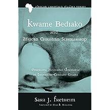 Kwame Bediako and African Christian Scholarship: Emerging Religious Discourse in Twentieth-Century Ghana (African Christian Studies Series Book 13)