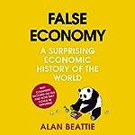 False Economy: A Surprising Economic History of the World | Alan Beattie