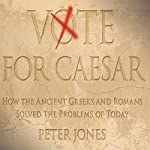 Vote for Caesar: How the Ancient Greeks and Romans Solved the Problems of Today | Peter Jones