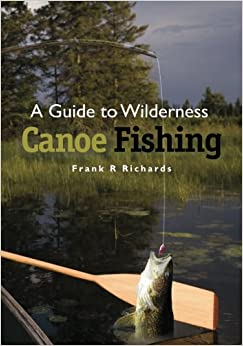 A Guide to Wilderness Canoe Fishing by Frank R Richards (2012-01-08)
