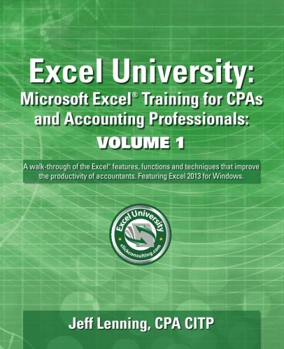 Excel University Volume 1 - Featuring Excel 2013 for Windows: Microsoft Excel Training for CPAs and Accounting Professio