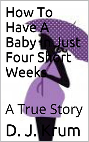 How To Have A Baby In Just 4 Short Weeks: A True Story