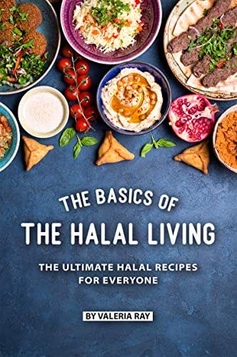 The Basics of The Halal Living: The Ultimate Halal Recipes for Everyone