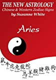 ARIES -  THE NEW ASTROLOGY - CHINESE AND WESTERN ZODIAC SIGNS (THE NEW ASTROLOGY BY SUN SIGN Book 1)