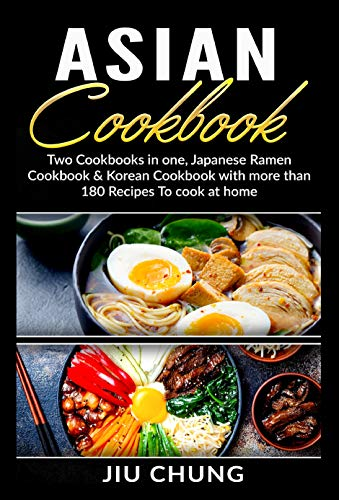 Asian Cookbook: Two Cookbooks in one, Japanese Ramen Cookbook & Korean Cookbook with more than 180 Recipes To cook at home by Jiu Chung