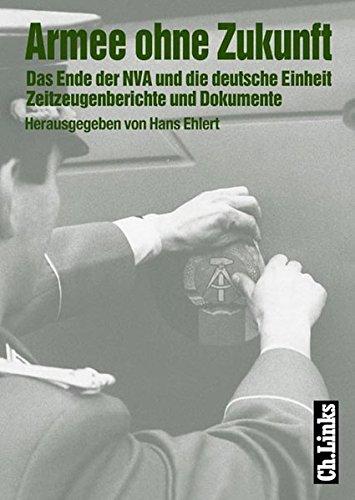 Armee ohne Zukunft. Das Ende der NVA und die deutsche Einheit. Zeitzeugenberichte und Dokumente