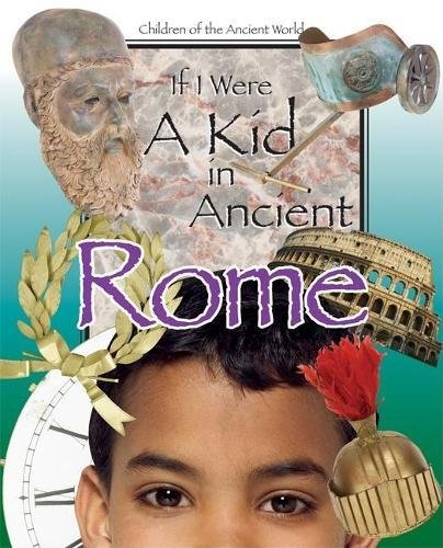 If I Were a Kid in Ancient Rome: Children of the Ancient World (Life Of A Child In Ancient Rome)