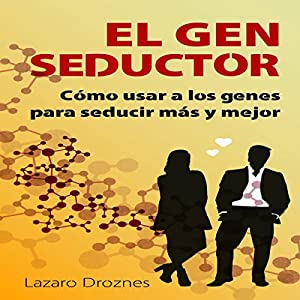 El Gen Seductor: Cómo usar a los genes para seducir más y mejor [Gene Seductor: Using Genes to Seduce More and Better] Audiobook