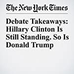 Debate Takeaways: Hillary Clinton Is Still Standing. So Is Donald Trump | Alexander Burns
