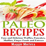 Paleo Recipes: Easy and Delicious Waffles, Pancakes, Muffins, Finger Foods and Entrees | Maggie Mortera