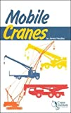 Mobile Cranes : A Safety Handbook for Operators, Riggers, Supervisors and Other Personnel Who Use Mobile Cranes to Accomplish Their Work, Headley, James, 0974427985