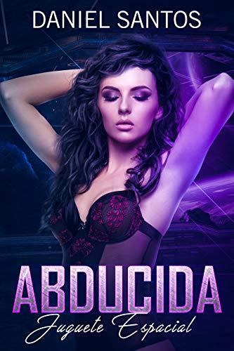 Abducida: Juguete Espacial (Novela de Romance, Sci-Fi y Erótica) por Daniel Santos