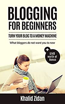 Blogging For Beginners: Turn Your Blog To A Money Machine: Blogging For Money, Blogging For Profit (Blogging, Blogging for Creatives, Blogging Business, Blogging For Beginners) by [Zidan, Khalid]