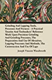 Grinding and Lapping Tools, Processes and Fixtures - a Practical Treatise and Toolmakers' Reference Work upon Precision Grinding and Grinding Processe, Joseph Vincent Woodworth, 1446083640