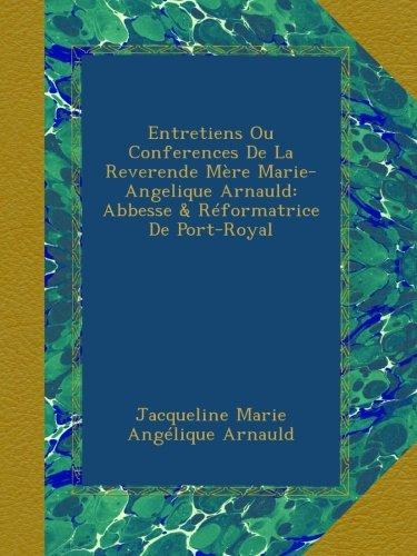 Download Entretiens Ou Conferences De La Reverende Mère Marie-Angelique Arnauld: Abbesse & Réformatrice De Port-Royal (French Edition) PDF