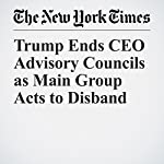Trump Ends CEO Advisory Councils as Main Group Acts to Disband | David Gelles,Landon Thomas Jr.,Kate Kelly