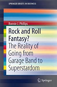 Rock and Roll Fantasy?: The Reality of Going from Garage Band to Superstardom (SpringerBriefs in Business)