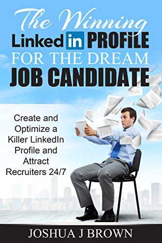 THE WINNING LINKEDIN PROFILE For The Dream Job Candidate, Create And Optimize A Killer LinkedIn Profile And Attract Recruiters 24/7 (Book 2) (The Winning Candidate) (English Edition)