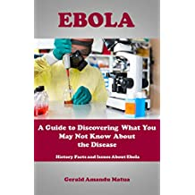Ebola: A Guide to Discovering What You May Not Know About the Disease: History Facts and Issues About Ebola
