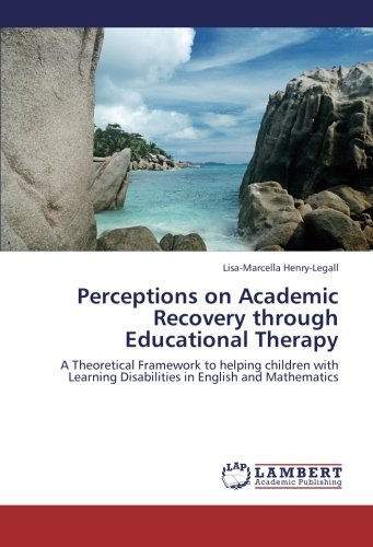 Perceptions on Academic Recovery through Educational Therapy: A Theoretical Framework to helping children with Learning Disabilities in English and Mathematics PDF ePub fb2 ebook