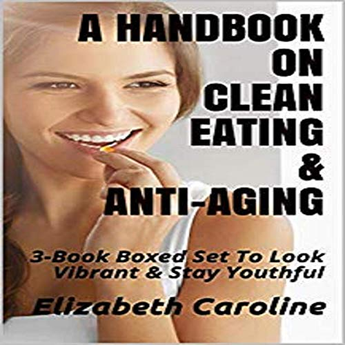A Handbook on Clean Eating & Anti-Aging: 3-Book Boxed Set to Look Vibrant & Stay Youthful by Elizabeth Caroline