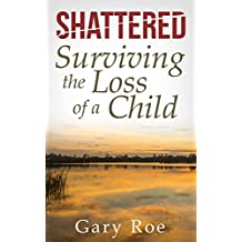 Shattered: Surviving the Loss of a Child (Good Grief Series Book 4)