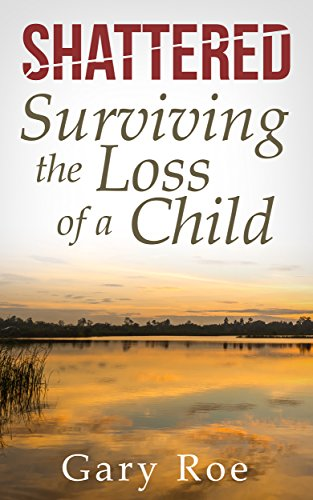 Shattered: Surviving the Loss of a Child (Good Grief Series Book 4) by [Roe, Gary]
