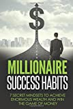 Millionaire Success Habits: 7 Secret Mindsets to achieve Enormous Wealth and Win The Game Of Money (Millionaire Success Habits Books)