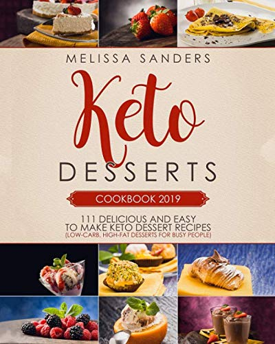 KETO DESSERTS COOKBOOK 2019: 111 Delicious and Easy to Make Keto Dessert Recipes (Low-Carb, High-Fat Desserts for Busy People) (Best Desserts Recipes 2019)